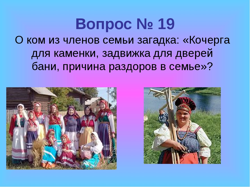 Вопрос № 19 О ком из членов семьи загадка: «Кочерга для каменки, задвижка для...