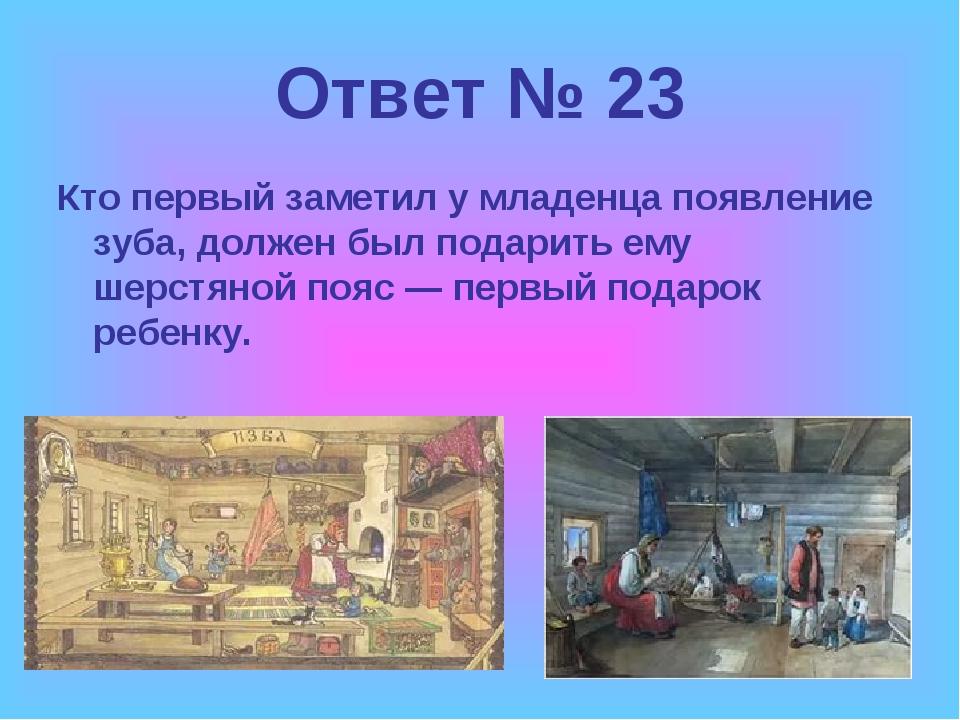 Ответ № 23 Кто первый заметил у младенца появление зуба, должен был подарить...