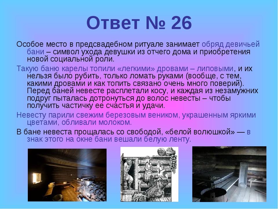 Ответ № 26 Особое место в предсвадебном ритуале занимает обряд девичьей бани...