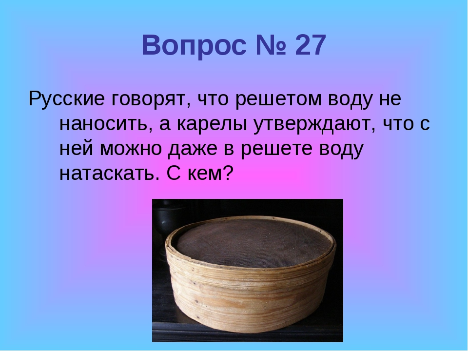 Вопрос № 27 Русские говорят, что решетом воду не наносить, а карелы утверждаю...
