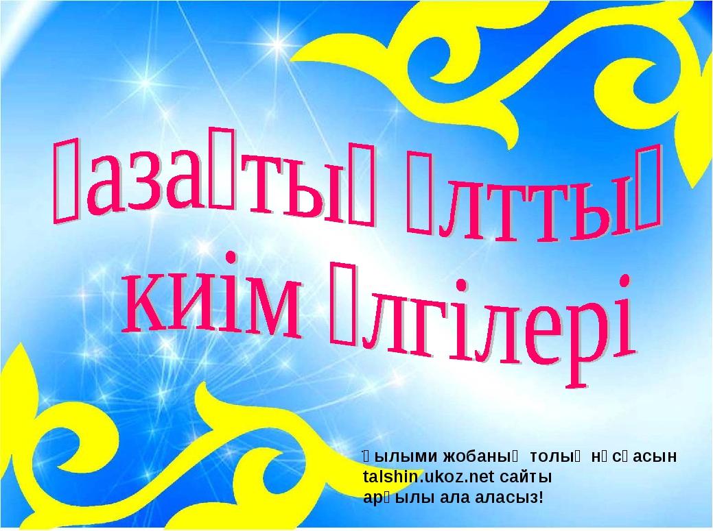 . Ғылыми жобаның толық нұсқасын talshin.ukoz.net сайты арқылы ала аласыз!