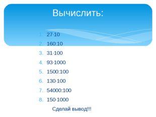 27·10 160:10 31·100 93·1000 1500:100 130·100 54000:100 150·1000 Сделай вывод!
