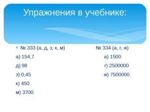 № 333 (а, д, з, к, м) № 334 (а, г, ж) а) 154,7 а) 1500 д) 98 г) 2500000 з) 0,