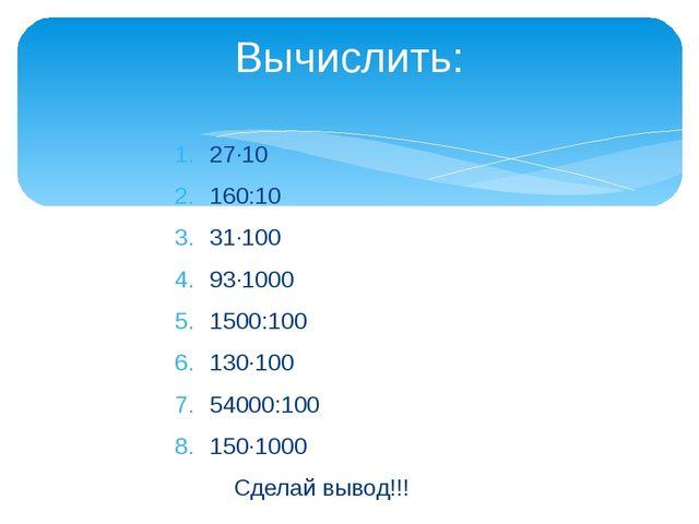 27·10 160:10 31·100 93·1000 1500:100 130·100 54000:100 150·1000 Сделай вывод!...