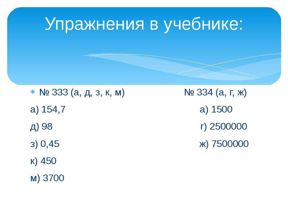 № 333 (а, д, з, к, м) № 334 (а, г, ж) а) 154,7 а) 1500 д) 98 г) 2500000 з) 0,...