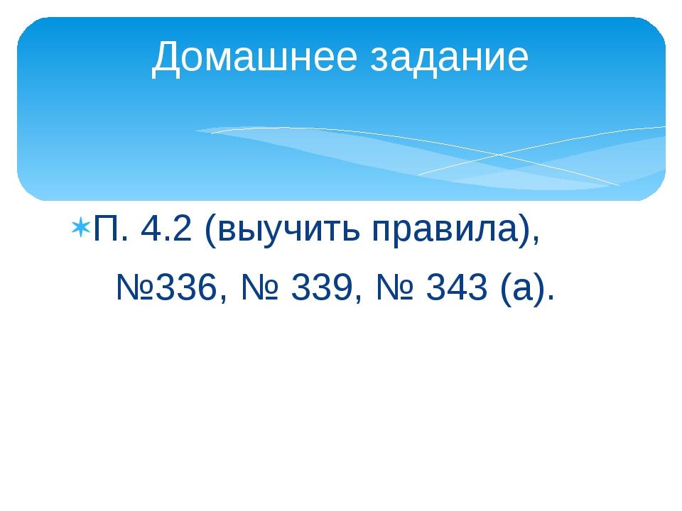 П. 4.2 (выучить правила), №336, № 339, № 343 (а). Домашнее задание