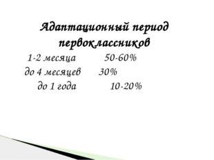 Адаптационный период первоклассников 1-2 месяца 50-60% до 4 месяцев 30% до 1