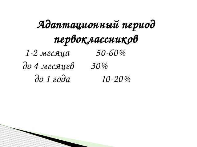 Адаптационный период первоклассников 1-2 месяца 50-60% до 4 месяцев 30% до 1...