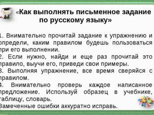 «Как выполнять письменное задание по русскому языку» 1. Внимательно прочитай