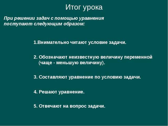 Итог урока При решении задач с помощью уравнения поступают следующим образом:...