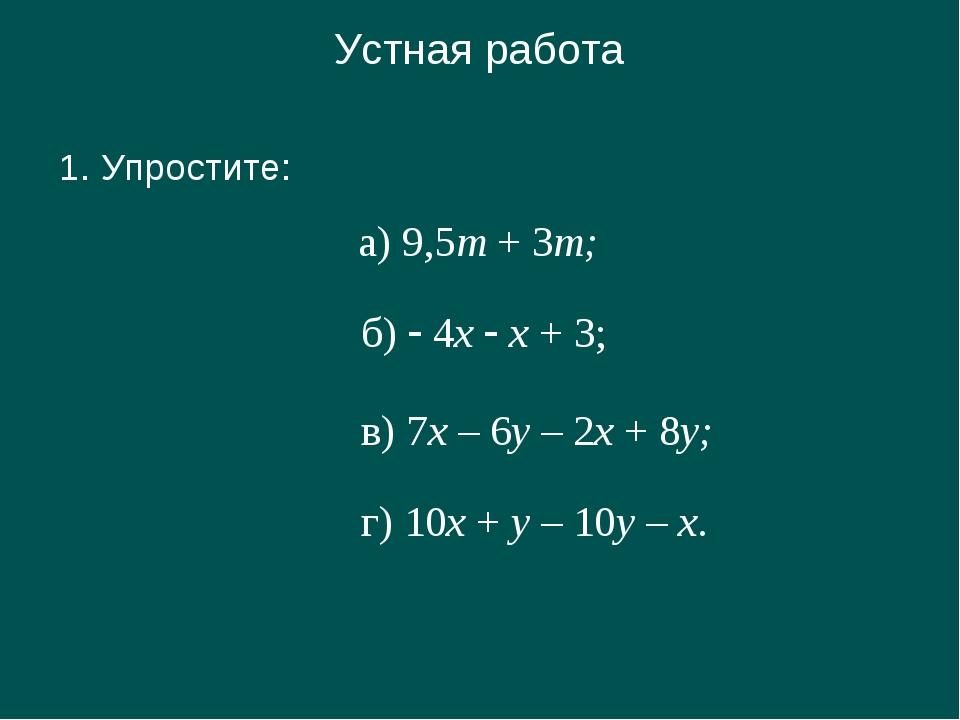 Устная работа 1. Упростите: а) 9,5m + 3m; б)  4x  x + 3; в) 7х – 6у – 2х +...