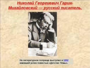 Николай Георгиевич Гарин-Михайловский — русский писатель. На литературное поп