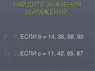 НАЙДИТЕ ЗНАЧЕНИЯ ВЫРАЖЕНИЙ: b – 8, ЕСЛИ b = 14, 36, 58, 90 c + 3, ЕСЛИ c = 11