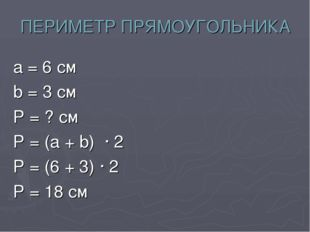 ПЕРИМЕТР ПРЯМОУГОЛЬНИКА а = 6 см b = 3 см Р = ? см Р = (а + b) · 2 Р = (6 + 3