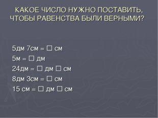 КАКОЕ ЧИСЛО НУЖНО ПОСТАВИТЬ, ЧТОБЫ РАВЕНСТВА БЫЛИ ВЕРНЫМИ? 5дм 7см =  см 5м