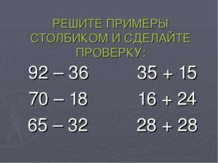 РЕШИТЕ ПРИМЕРЫ СТОЛБИКОМ И СДЕЛАЙТЕ ПРОВЕРКУ: 92 – 3635 + 15 70 – 1816