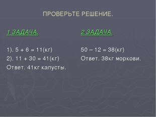 ПРОВЕРЬТЕ РЕШЕНИЕ. 1 ЗАДАЧА. 1). 5 + 6 = 11(кг) 2). 11 + 30 = 41(кг) Ответ. 4