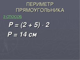 ПЕРИМЕТР ПРЯМОУГОЛЬНИКА 3 СПОСОБ Р = (2 + 5) · 2 Р = 14 см