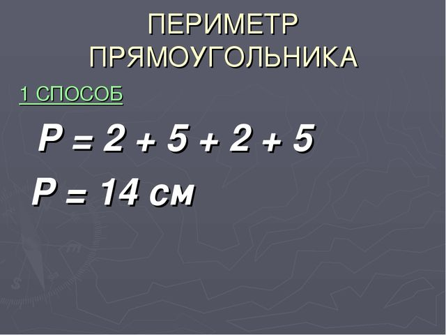 ПЕРИМЕТР ПРЯМОУГОЛЬНИКА 1 СПОСОБ Р = 2 + 5 + 2 + 5 Р = 14 см