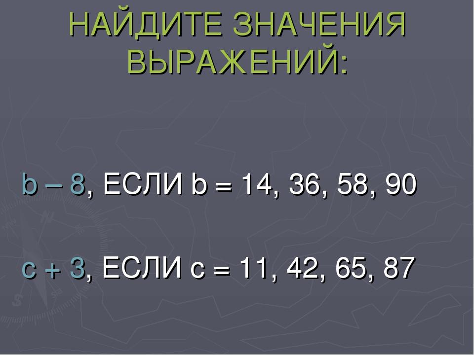 НАЙДИТЕ ЗНАЧЕНИЯ ВЫРАЖЕНИЙ: b – 8, ЕСЛИ b = 14, 36, 58, 90 c + 3, ЕСЛИ c = 11...