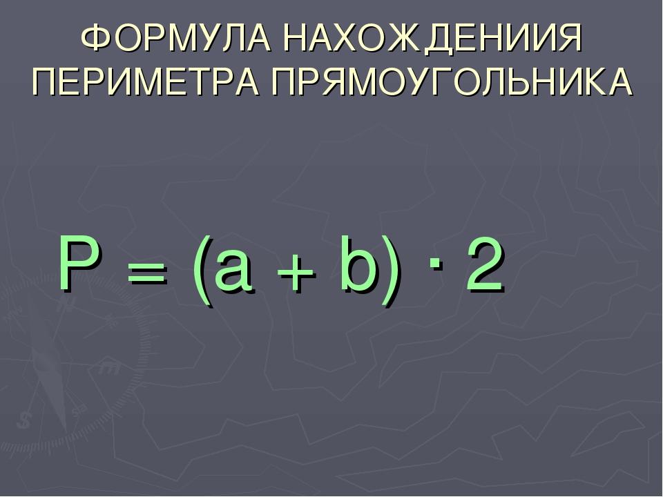 ФОРМУЛА НАХОЖДЕНИИЯ ПЕРИМЕТРА ПРЯМОУГОЛЬНИКА Р = (a + b) · 2