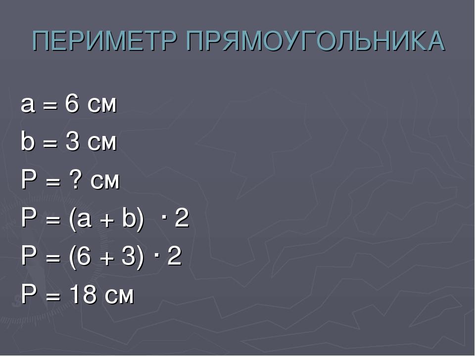 ПЕРИМЕТР ПРЯМОУГОЛЬНИКА а = 6 см b = 3 см Р = ? см Р = (а + b) · 2 Р = (6 + 3...