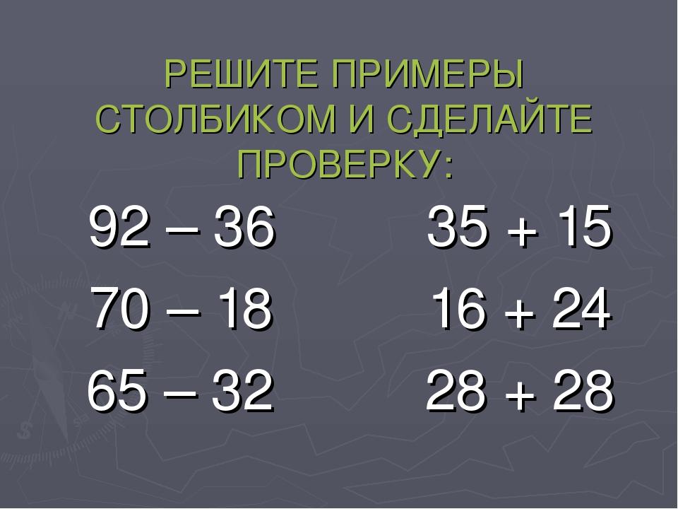РЕШИТЕ ПРИМЕРЫ СТОЛБИКОМ И СДЕЛАЙТЕ ПРОВЕРКУ: 92 – 3635 + 15 70 – 1816...