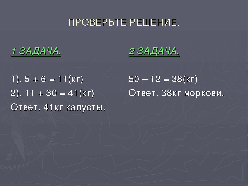 ПРОВЕРЬТЕ РЕШЕНИЕ. 1 ЗАДАЧА. 1). 5 + 6 = 11(кг) 2). 11 + 30 = 41(кг) Ответ. 4...