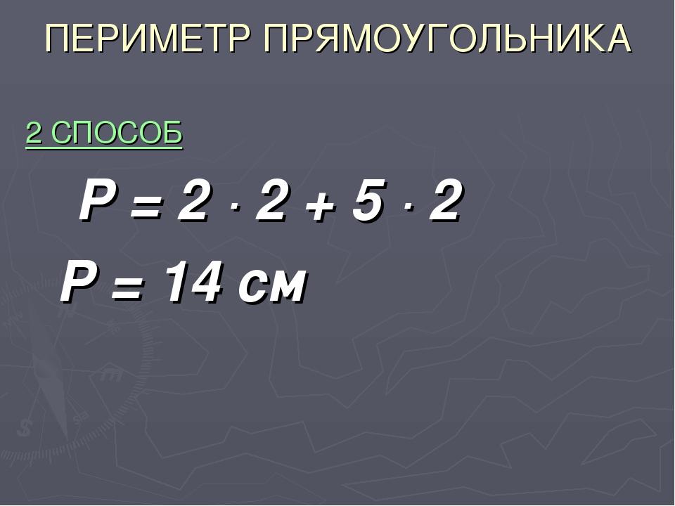 ПЕРИМЕТР ПРЯМОУГОЛЬНИКА 2 СПОСОБ Р = 2 · 2 + 5 · 2 Р = 14 см