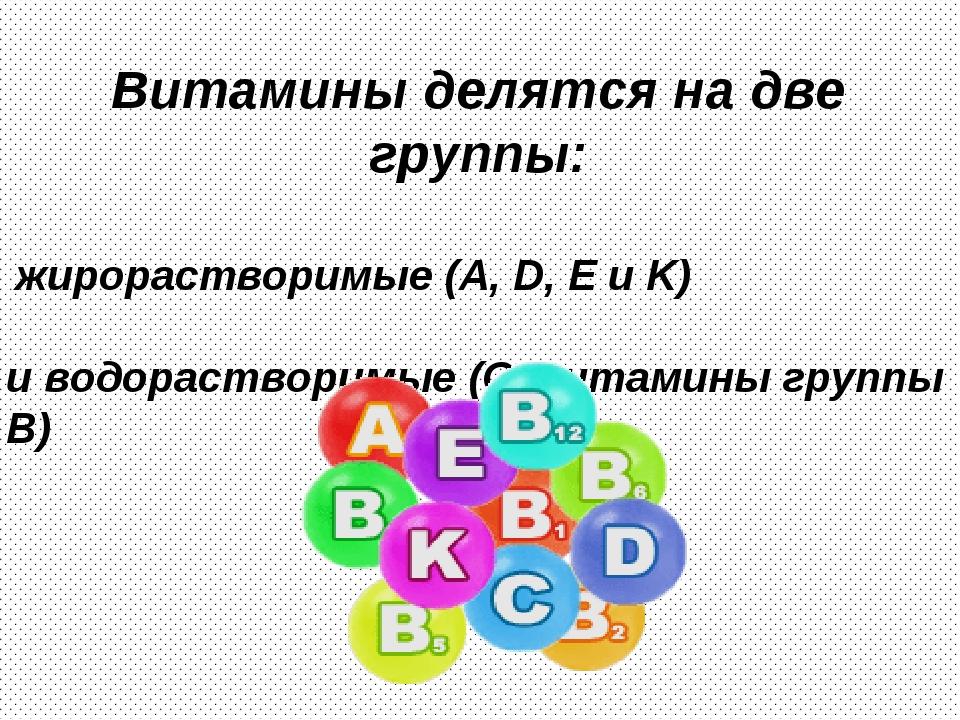 Витамины делятся на две группы: жирорастворимые (А, D, E и K) и водорастворим...