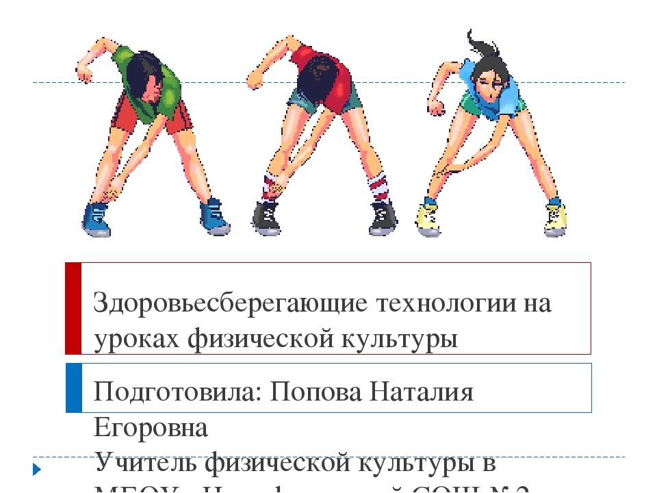 Здоровьесберегающие технологии на уроках физической культуры Подготовила: Поп...