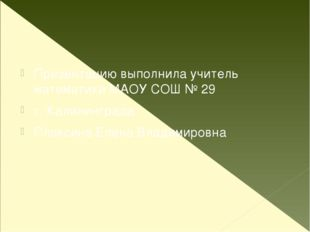 Презентацию выполнила учитель математики МАОУ СОШ № 29 г. Калининграда Плакс