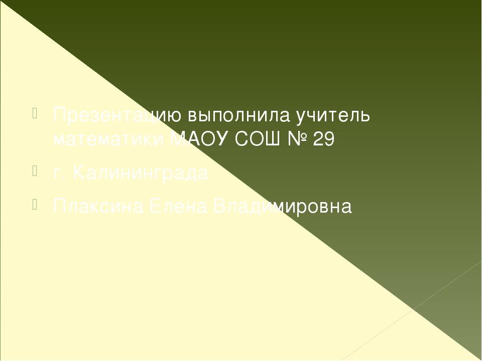 Презентацию выполнила учитель математики МАОУ СОШ № 29 г. Калининграда Плакс...