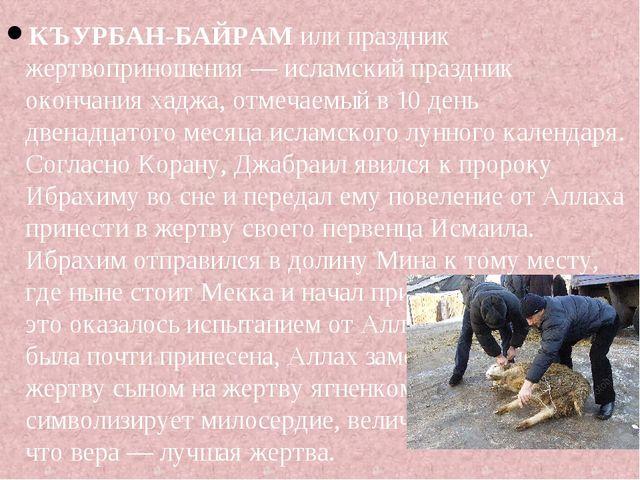 КЪУРБАН-БАЙРАМили праздник жертвоприношения — исламский праздник окончания х...