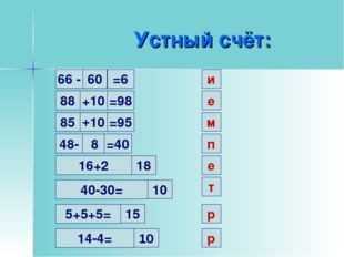 Устный счёт: 60 и 66 - =6 88 +10 =98 е 85 +10 =95 м 48- 8 =40 п 16+2 18 е 40-
