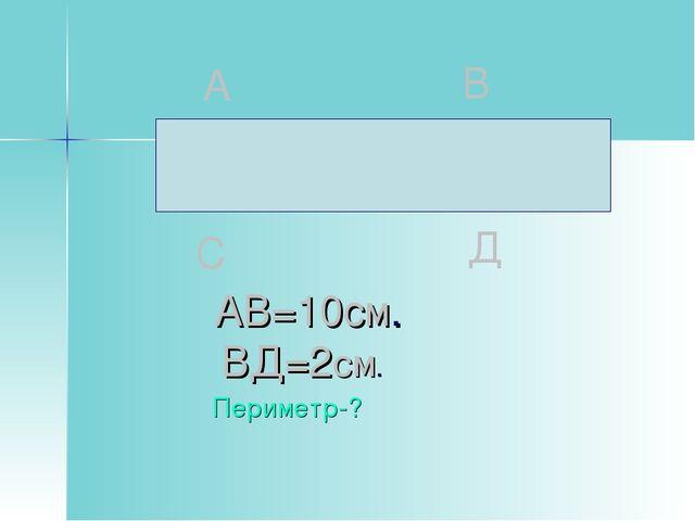 АВ=10см. ВД=2см. Периметр-?