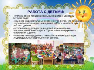 РАБОТА С ДЕТЬМИ: - отслеживание процесса привыкания детей к условиям детского