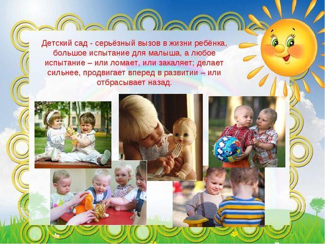 Детский сад - серьёзный вызов в жизни ребёнка, большое испытание для малыша,...