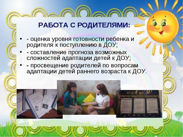 РАБОТА С РОДИТЕЛЯМИ: - оценка уровня готовности ребенка и родителя к поступле...