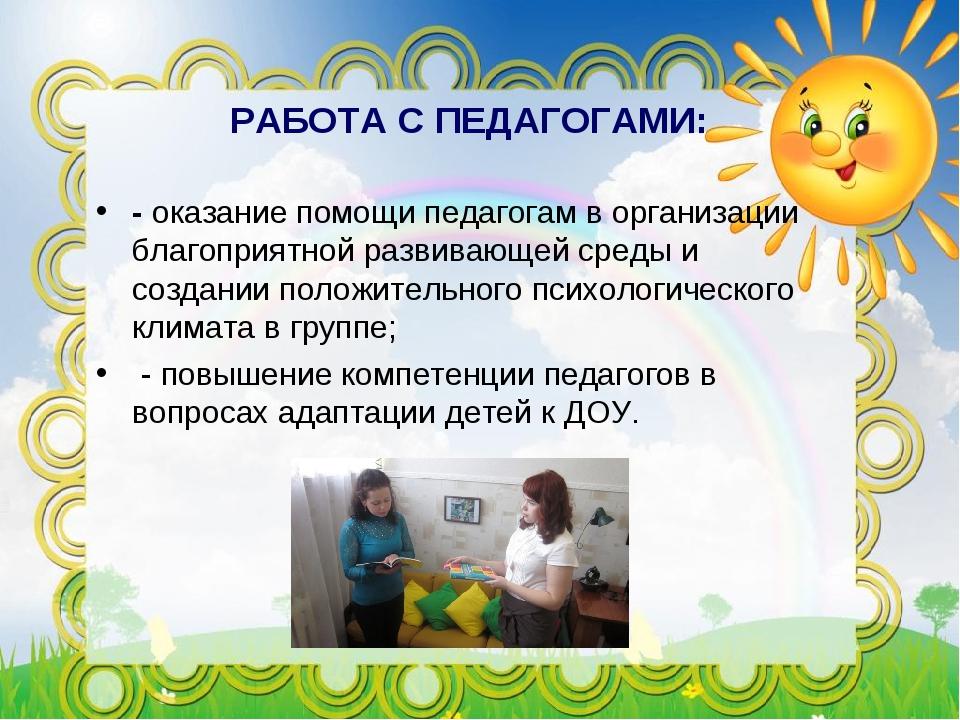 РАБОТА С ПЕДАГОГАМИ: - оказание помощи педагогам в организации благоприятной...