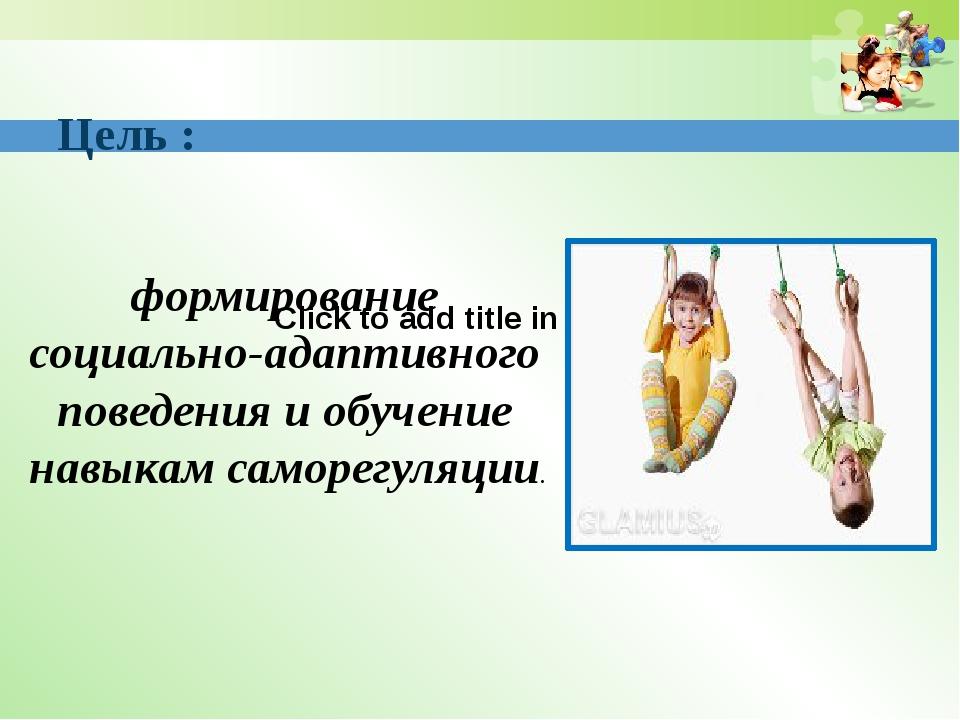 Цель : Click to add title in here \\ формирование социально-адаптивного пове...