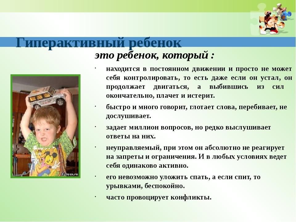 Гиперактивный ребенок это ребенок, который : находится в постоянном движении...