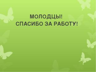 МОЛОДЦЫ! СПАСИБО ЗА РАБОТУ!