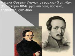 Михаил Юрьевич Лермонтов родился 3 октября (15 октября) 1814г. русский поэт,