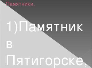 Памятники. 1)Памятник в Пятигорске, 1889. Скульптор А. М. Опекушин. 2)Бюст в
