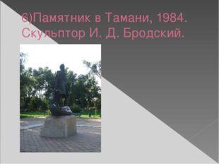 6)Памятник в Тамани, 1984. Скульптор И. Д. Бродский.