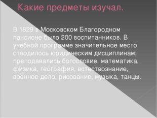 Какие предметы изучал. В 1829 в Московском Благородном пансионе было 200 восп
