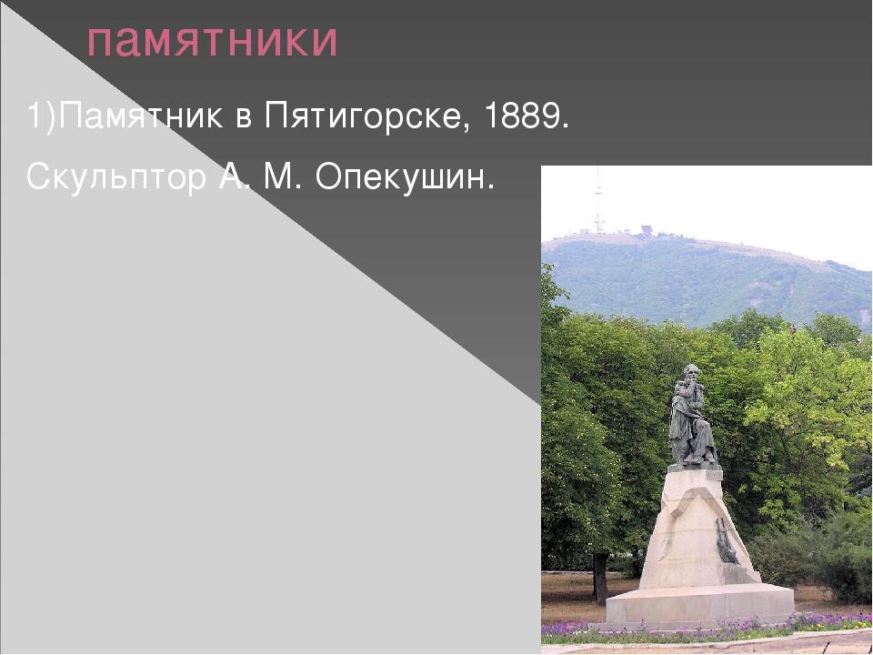 памятники 1)Памятник в Пятигорске, 1889. Скульптор А. М. Опекушин.
