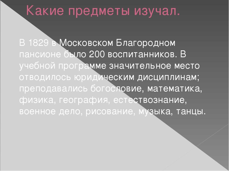 Какие предметы изучал. В 1829 в Московском Благородном пансионе было 200 восп...
