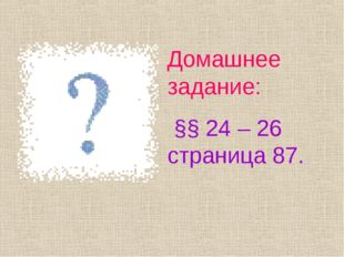 Домашнее задание: §§ 24 – 26 страница 87.